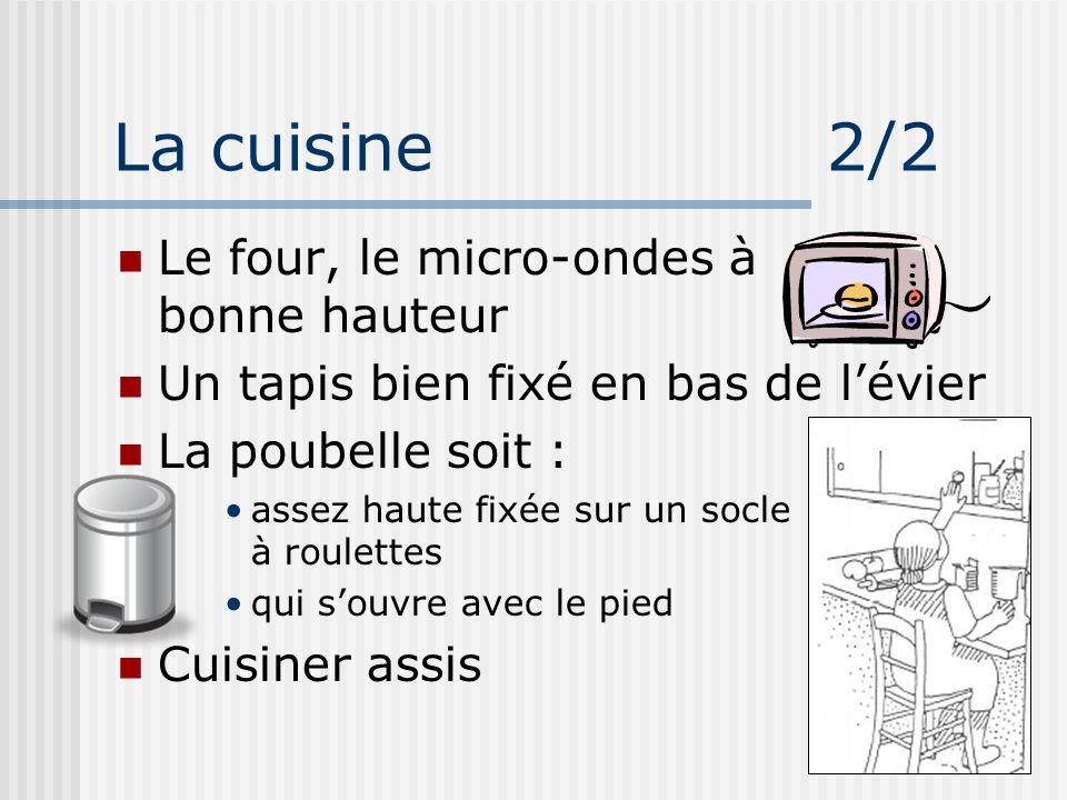 La cuisine 2/2 Le four, le micro-ondes à bonne hauteur Un tapis bien fixé en bas de lévier La poubelle soit : assez haute fixée sur un socle à roulett