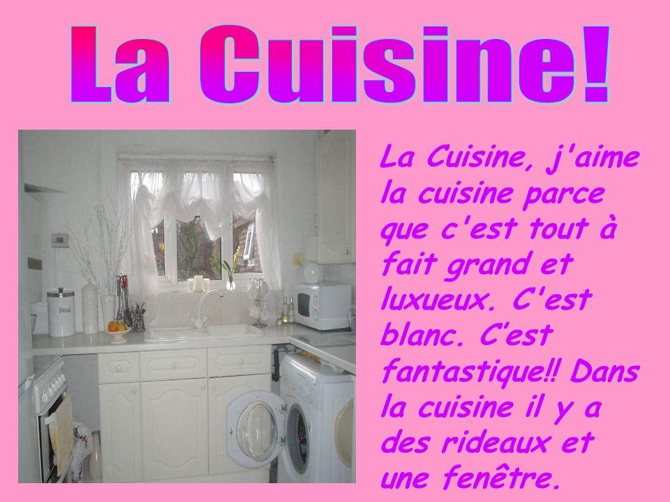 La Cuisine, j'aime la cuisine parce que c'est tout à fait grand et luxueux. C'est blanc. Cest fantastique!! Dans la cuisine il y a des rideaux et une