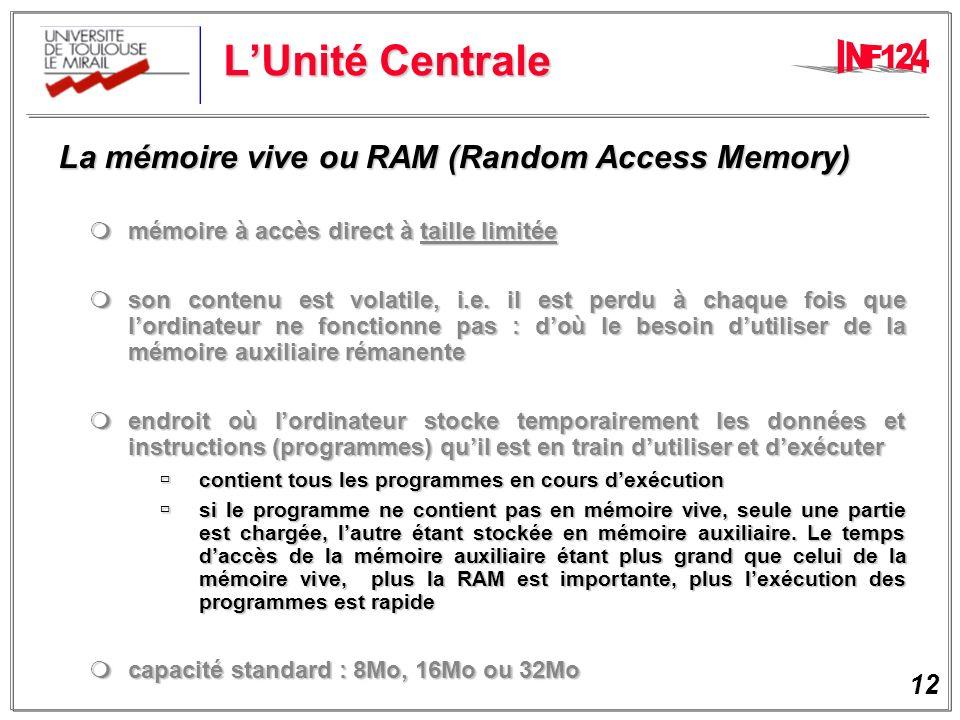12 LUnité Centrale La mémoire vive ou RAM (Random Access Memory) La mémoire vive ou RAM (Random Access Memory) mémoire à accès direct à taille limitée mémoire à accès direct à taille limitée son contenu est volatile, i.e.