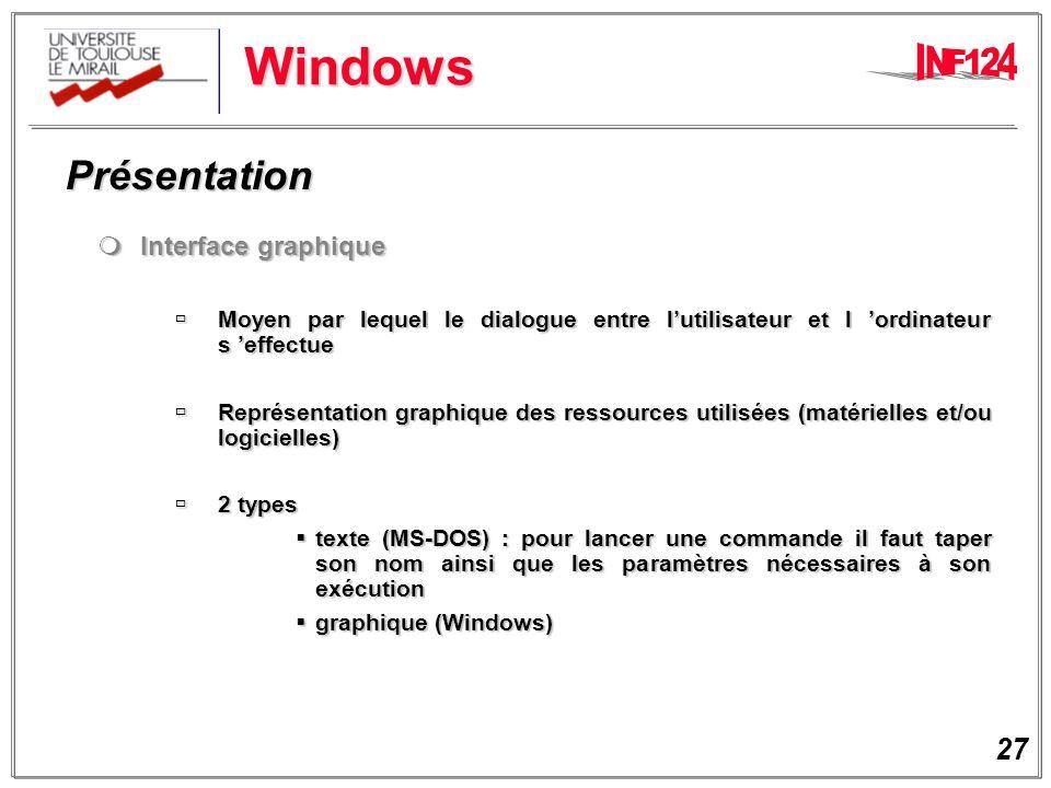 27 Windows Présentation Présentation Interface graphique Interface graphique Moyen par lequel le dialogue entre lutilisateur et l ordinateur s effectue Moyen par lequel le dialogue entre lutilisateur et l ordinateur s effectue Représentation graphique des ressources utilisées (matérielles et/ou logicielles) Représentation graphique des ressources utilisées (matérielles et/ou logicielles) 2 types 2 types texte (MS-DOS) : pour lancer une commande il faut taper son nom ainsi que les paramètres nécessaires à son exécution texte (MS-DOS) : pour lancer une commande il faut taper son nom ainsi que les paramètres nécessaires à son exécution graphique (Windows) graphique (Windows)