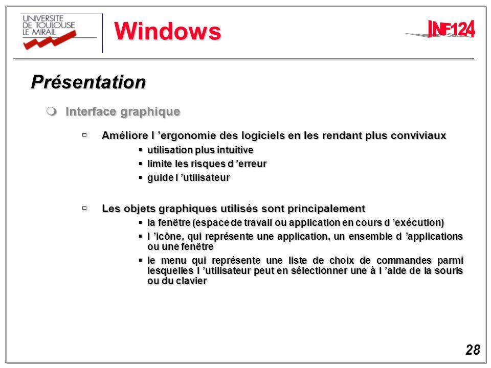 28 Windows Présentation Présentation Interface graphique Interface graphique Améliore l ergonomie des logiciels en les rendant plus conviviaux Améliore l ergonomie des logiciels en les rendant plus conviviaux utilisation plus intuitive utilisation plus intuitive limite les risques d erreur limite les risques d erreur guide l utilisateur guide l utilisateur Les objets graphiques utilisés sont principalement Les objets graphiques utilisés sont principalement la fenêtre (espace de travail ou application en cours d exécution) la fenêtre (espace de travail ou application en cours d exécution) l icône, qui représente une application, un ensemble d applications ou une fenêtre l icône, qui représente une application, un ensemble d applications ou une fenêtre le menu qui représente une liste de choix de commandes parmi lesquelles l utilisateur peut en sélectionner une à l aide de la souris ou du clavier le menu qui représente une liste de choix de commandes parmi lesquelles l utilisateur peut en sélectionner une à l aide de la souris ou du clavier