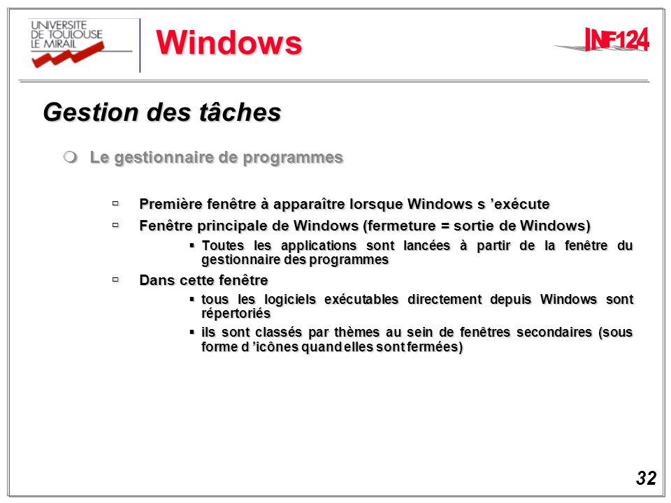 32 Windows Gestion des tâches Gestion des tâches Le gestionnaire de programmes Le gestionnaire de programmes Première fenêtre à apparaître lorsque Windows s exécute Première fenêtre à apparaître lorsque Windows s exécute Fenêtre principale de Windows (fermeture = sortie de Windows) Fenêtre principale de Windows (fermeture = sortie de Windows) Toutes les applications sont lancées à partir de la fenêtre du gestionnaire des programmes Toutes les applications sont lancées à partir de la fenêtre du gestionnaire des programmes Dans cette fenêtre Dans cette fenêtre tous les logiciels exécutables directement depuis Windows sont répertoriés tous les logiciels exécutables directement depuis Windows sont répertoriés ils sont classés par thèmes au sein de fenêtres secondaires (sous forme d icônes quand elles sont fermées) ils sont classés par thèmes au sein de fenêtres secondaires (sous forme d icônes quand elles sont fermées)