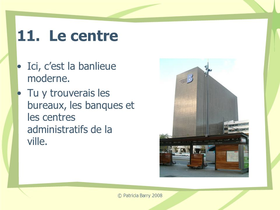 © Patricia Barry 2008 11. Le centre Ici, cest la banlieue moderne. Tu y trouverais les bureaux, les banques et les centres administratifs de la ville.