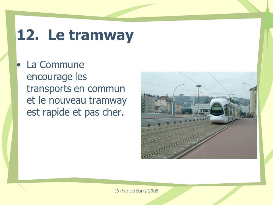 © Patricia Barry 2008 12. Le tramway La Commune encourage les transports en commun et le nouveau tramway est rapide et pas cher.