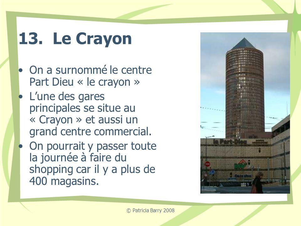 © Patricia Barry 2008 13. Le Crayon On a surnommé le centre Part Dieu « le crayon » Lune des gares principales se situe au « Crayon » et aussi un gran