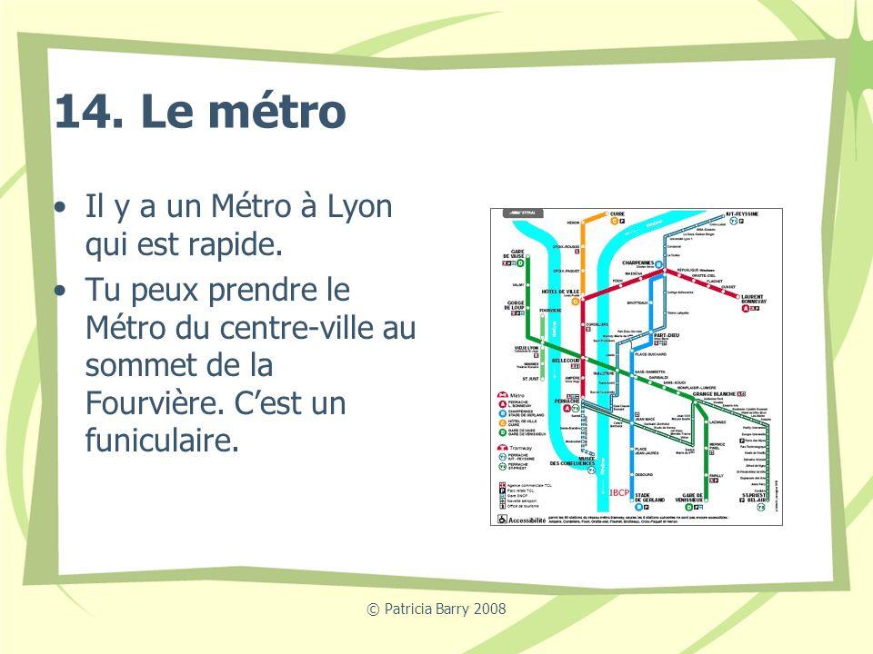 © Patricia Barry 2008 14. Le métro Il y a un Métro à Lyon qui est rapide. Tu peux prendre le Métro du centre-ville au sommet de la Fourvière. Cest un