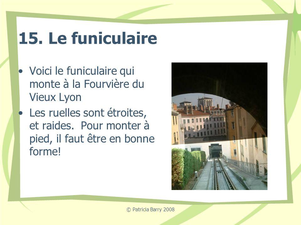 © Patricia Barry 2008 15. Le funiculaire Voici le funiculaire qui monte à la Fourvière du Vieux Lyon Les ruelles sont étroites, et raides. Pour monter