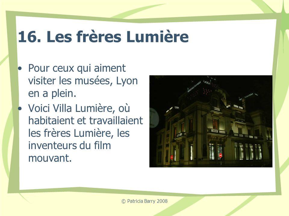 © Patricia Barry 2008 16. Les frères Lumière Pour ceux qui aiment visiter les musées, Lyon en a plein. Voici Villa Lumière, où habitaient et travailla