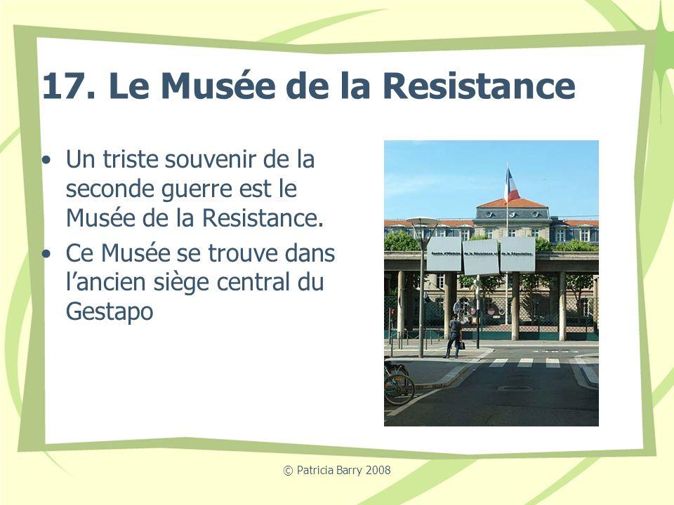 © Patricia Barry 2008 17. Le Musée de la Resistance Un triste souvenir de la seconde guerre est le Musée de la Resistance. Ce Musée se trouve dans lan