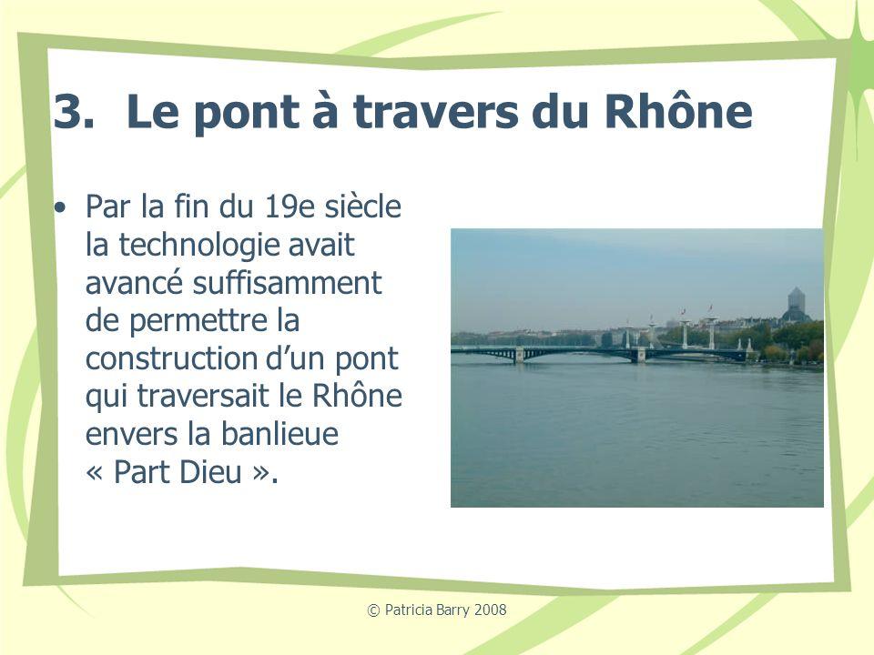 © Patricia Barry 2008 3. Le pont à travers du Rhône Par la fin du 19e siècle la technologie avait avancé suffisamment de permettre la construction dun
