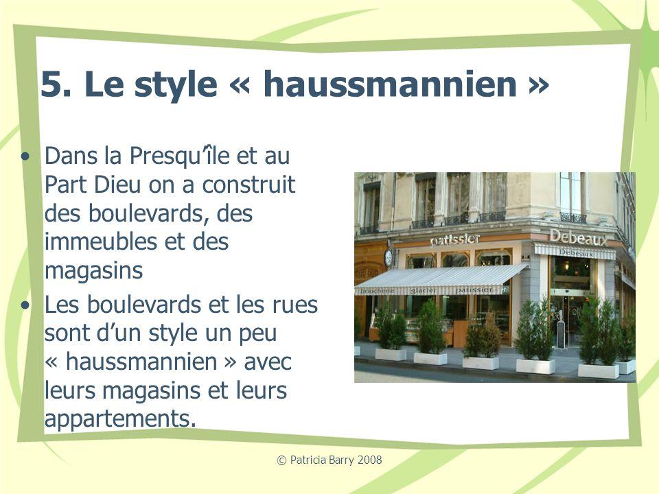 © Patricia Barry 2008 5. Le style « haussmannien » Dans la Presquîle et au Part Dieu on a construit des boulevards, des immeubles et des magasins Les
