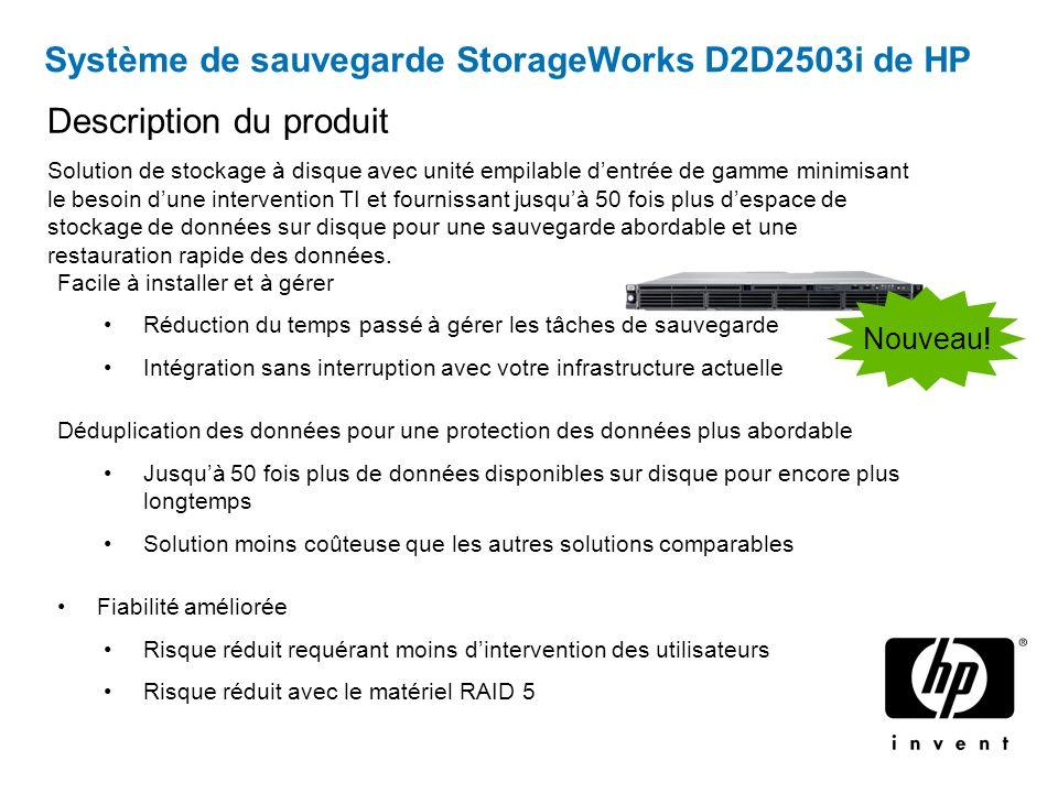 Système de sauvegarde StorageWorks D2D2503i de HP Facile à installer et à gérer Réduction du temps passé à gérer les tâches de sauvegarde Intégration sans interruption avec votre infrastructure actuelle Déduplication des données pour une protection des données plus abordable Jusquà 50 fois plus de données disponibles sur disque pour encore plus longtemps Solution moins coûteuse que les autres solutions comparables Fiabilité améliorée Risque réduit requérant moins dintervention des utilisateurs Risque réduit avec le matériel RAID 5 Description du produit Solution de stockage à disque avec unité empilable dentrée de gamme minimisant le besoin dune intervention TI et fournissant jusquà 50 fois plus despace de stockage de données sur disque pour une sauvegarde abordable et une restauration rapide des données.