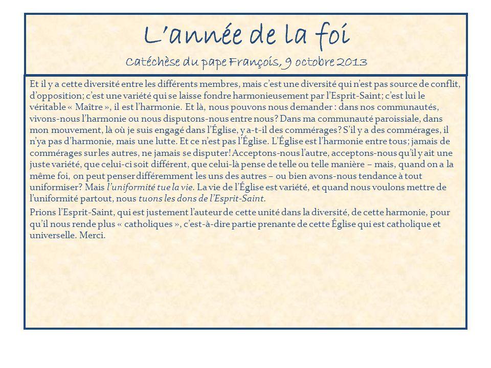 Lannée de la foi Catéchèse du pape François, 9 octobre 2013 Et il y a cette diversité entre les différents membres, mais cest une diversité qui nest p