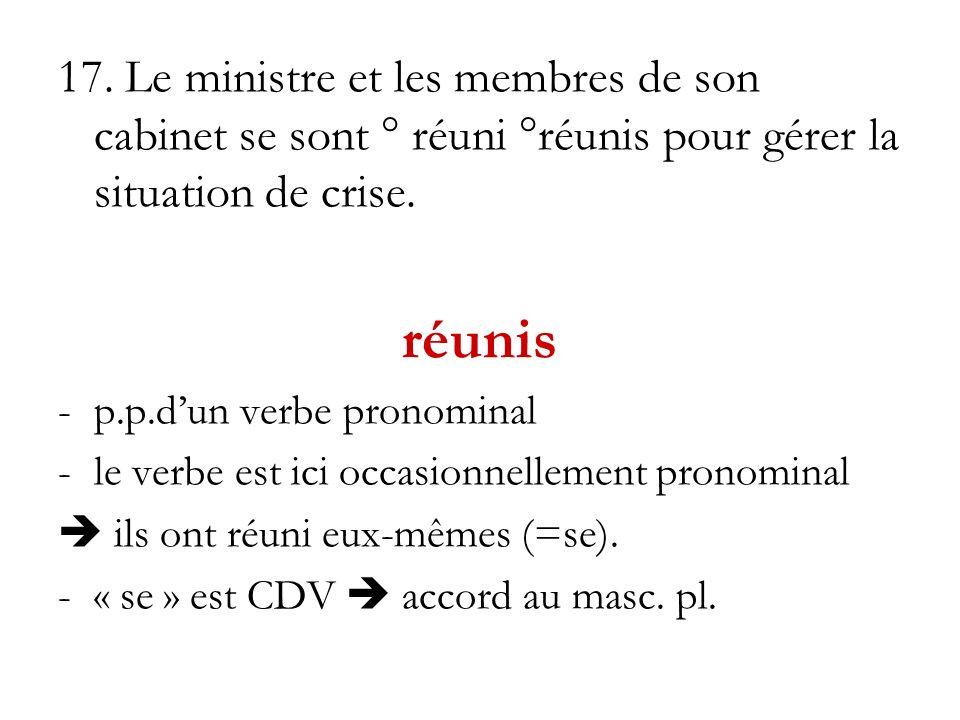 17. Le ministre et les membres de son cabinet se sont ° réuni °réunis pour gérer la situation de crise. réunis -p.p.dun verbe pronominal -le verbe est