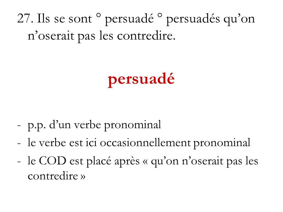 27. Ils se sont ° persuadé ° persuadés quon noserait pas les contredire. persuadé -p.p. dun verbe pronominal -le verbe est ici occasionnellement prono