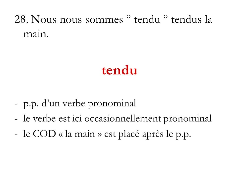 28. Nous nous sommes ° tendu ° tendus la main. tendu -p.p. dun verbe pronominal -le verbe est ici occasionnellement pronominal -le COD « la main » est