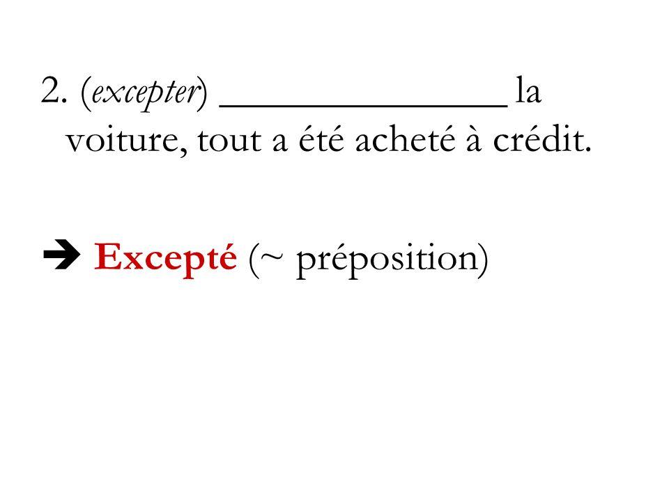 2. (excepter) ______________ la voiture, tout a été acheté à crédit. Excepté (~ préposition)
