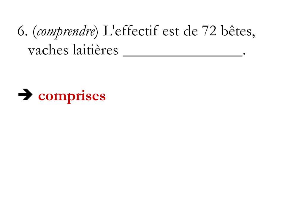 6. (comprendre) L'effectif est de 72 bêtes, vaches laitières _______________. comprises