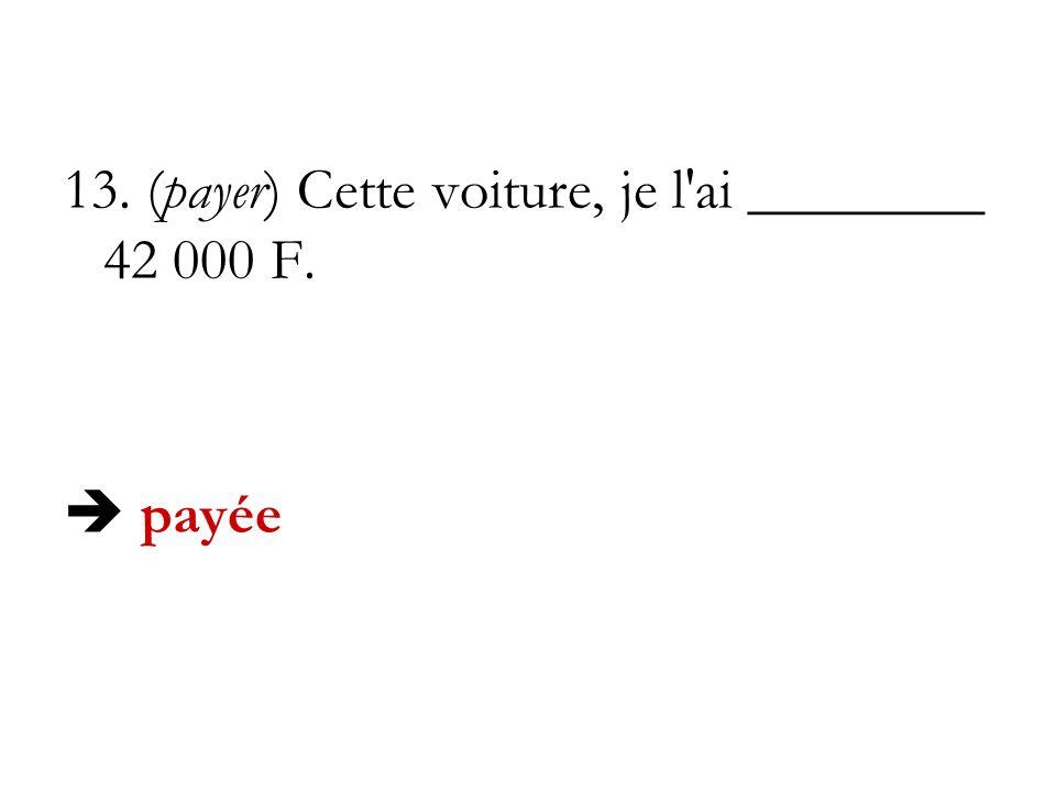 13. (payer) Cette voiture, je l'ai ________ 42 000 F. payée