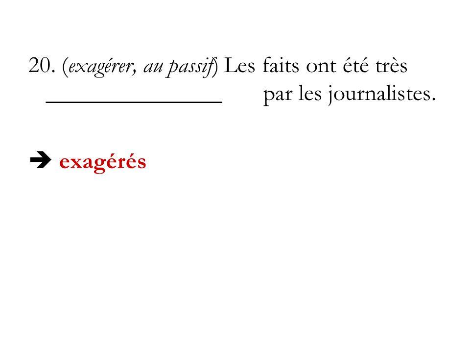 20. (exagérer, au passif) Les faits ont été très _______________par les journalistes. exagérés