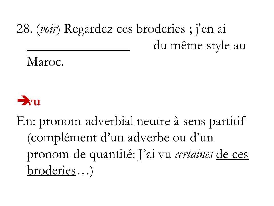 28. (voir) Regardez ces broderies ; j'en ai _______________ du même style au Maroc. vu En: pronom adverbial neutre à sens partitif (complément dun adv