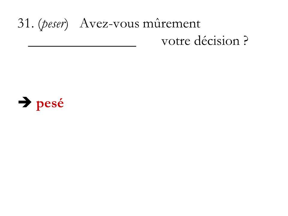 31. (peser) Avez-vous mûrement _______________votre décision ? pesé
