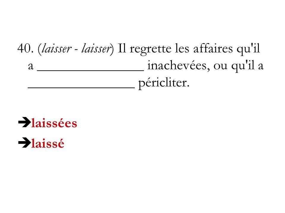 40. (laisser - laisser) Il regrette les affaires qu'il a _______________ inachevées, ou qu'il a _______________ péricliter. laissées laissé