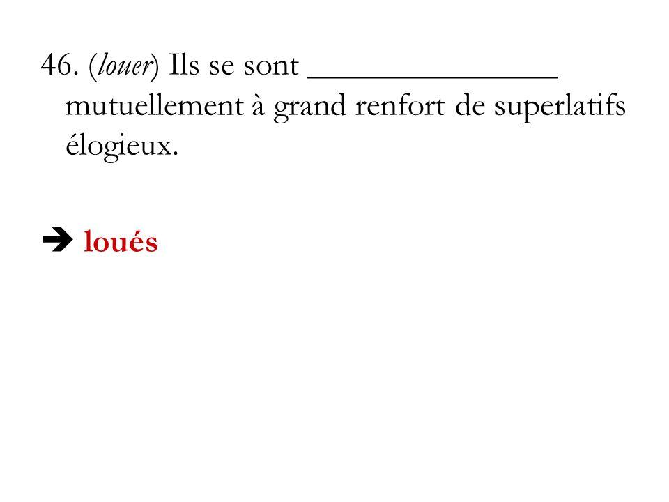 46. (louer) Ils se sont _______________ mutuellement à grand renfort de superlatifs élogieux. loués