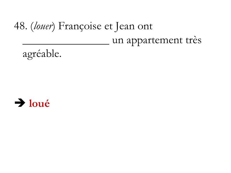 48. (louer) Françoise et Jean ont _______________ un appartement très agréable. loué
