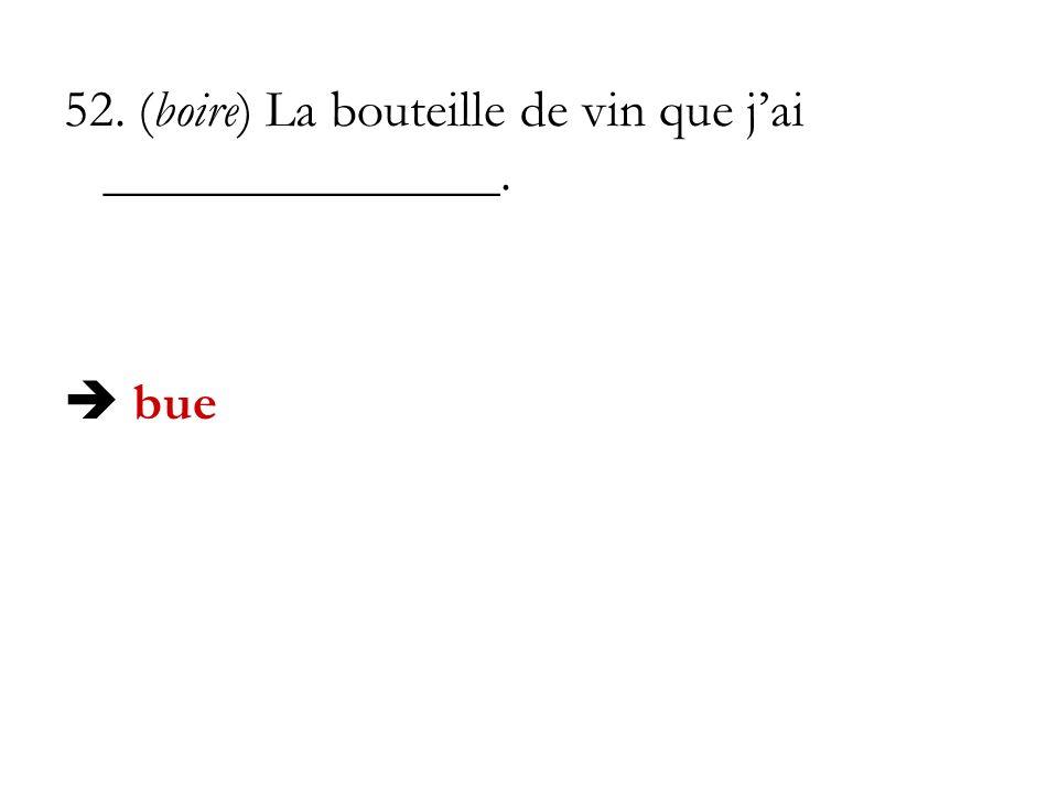 52. (boire) La bouteille de vin que jai _______________. bue