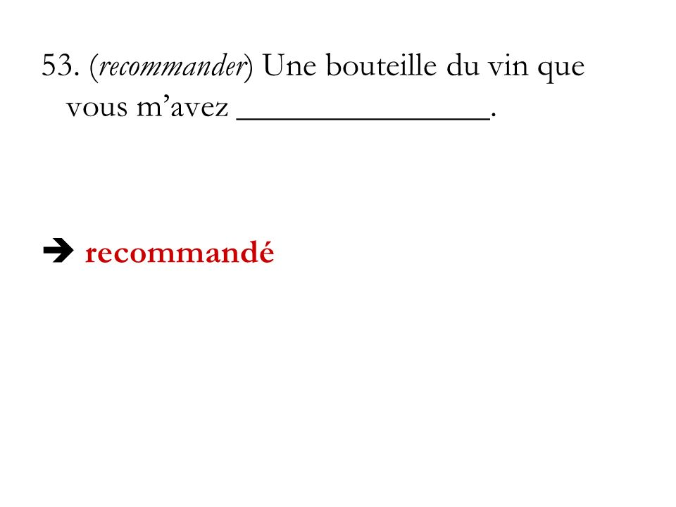 53. (recommander) Une bouteille du vin que vous mavez _______________. recommandé