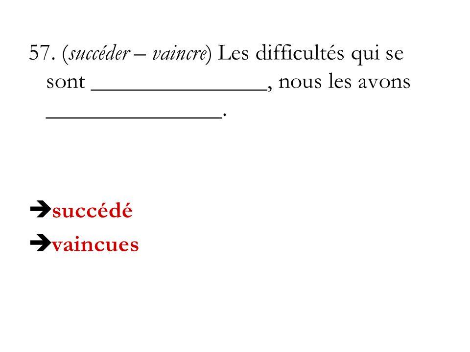 57. (succéder – vaincre) Les difficultés qui se sont _______________, nous les avons _______________. succédé vaincues