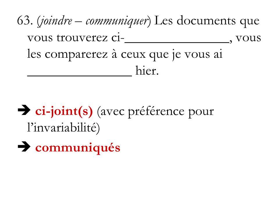 63. (joindre – communiquer) Les documents que vous trouverez ci-_______________, vous les comparerez à ceux que je vous ai _______________ hier. ci-jo