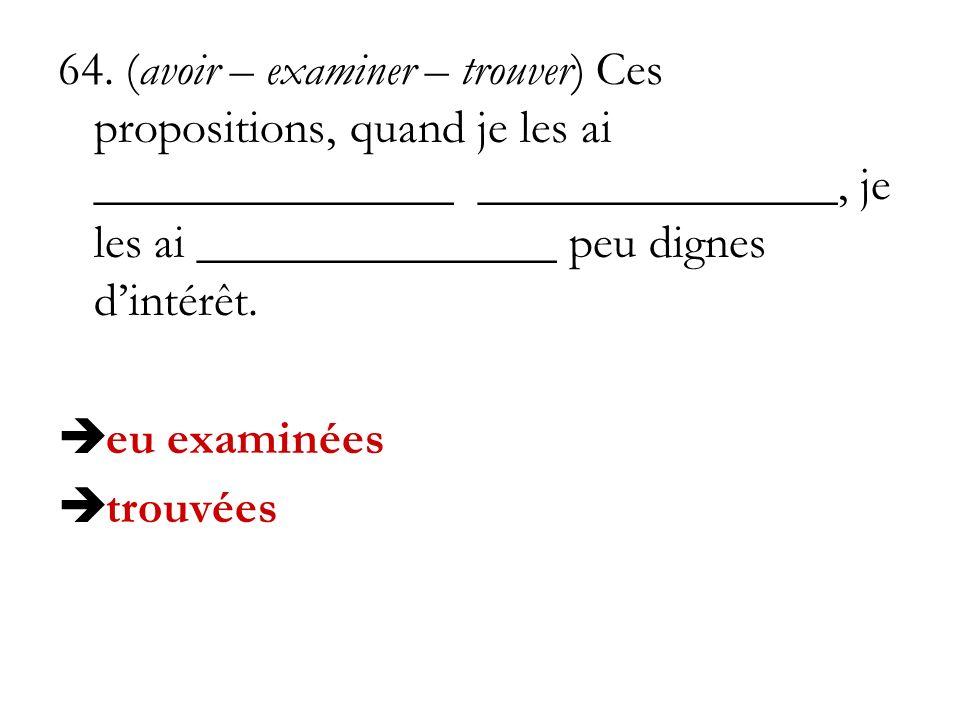 64. (avoir – examiner – trouver) Ces propositions, quand je les ai _______________ _______________, je les ai _______________ peu dignes dintérêt. eu