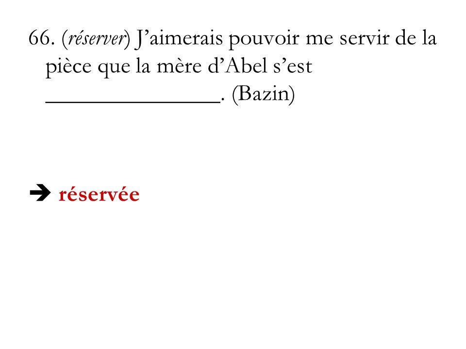 66. (réserver) Jaimerais pouvoir me servir de la pièce que la mère dAbel sest _______________. (Bazin) réservée