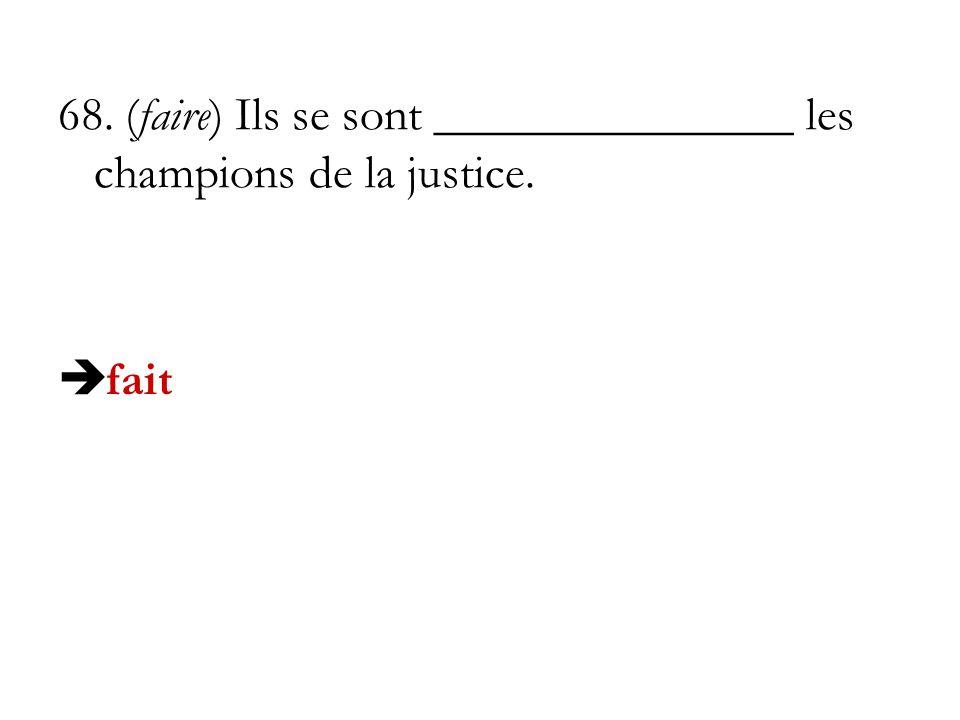 68. (faire) Ils se sont _______________ les champions de la justice. fait