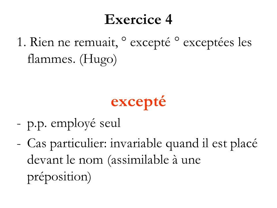Exercice 4 1. Rien ne remuait, ° excepté ° exceptées les flammes. (Hugo) excepté -p.p. employé seul -Cas particulier: invariable quand il est placé de