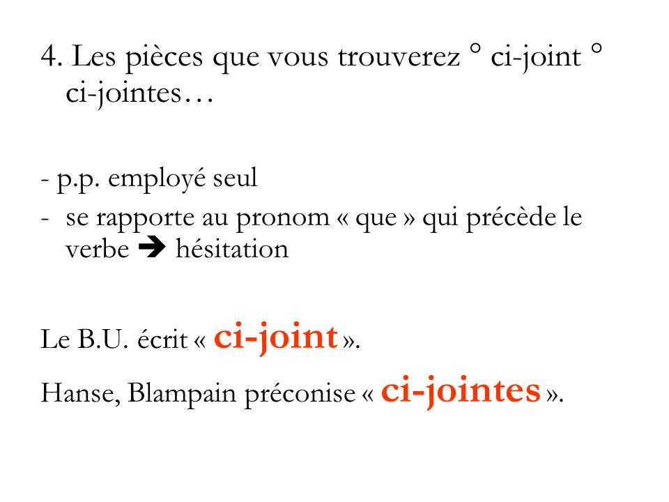 4. Les pièces que vous trouverez ° ci-joint ° ci-jointes… - p.p. employé seul -se rapporte au pronom « que » qui précède le verbe hésitation Le B.U. é