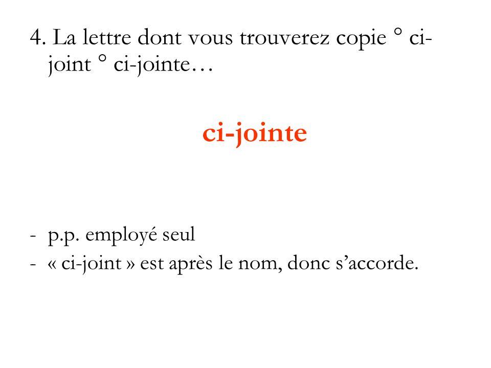 4. La lettre dont vous trouverez copie ° ci- joint ° ci-jointe… ci-jointe -p.p. employé seul -« ci-joint » est après le nom, donc saccorde.