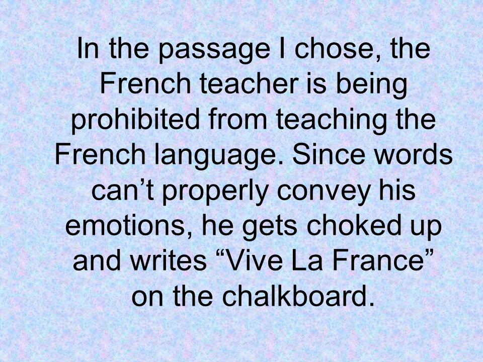 In the passage I chose, the French teacher is being prohibited from teaching the French language. Since words cant properly convey his emotions, he ge
