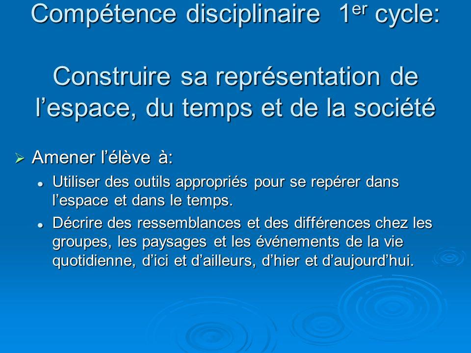 Compétence disciplinaire 1 er cycle: Construire sa représentation de lespace, du temps et de la société Amener lélève à: Amener lélève à: Utiliser des