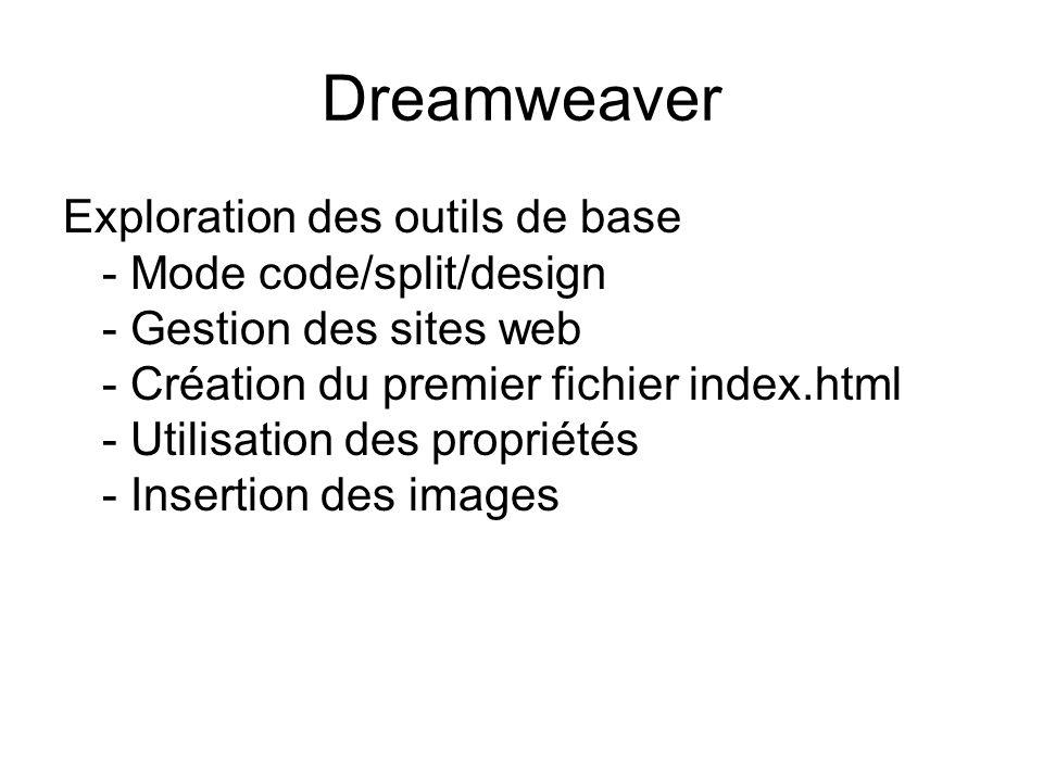 Dreamweaver Exploration des outils de base - Mode code/split/design - Gestion des sites web - Création du premier fichier index.html - Utilisation des propriétés - Insertion des images