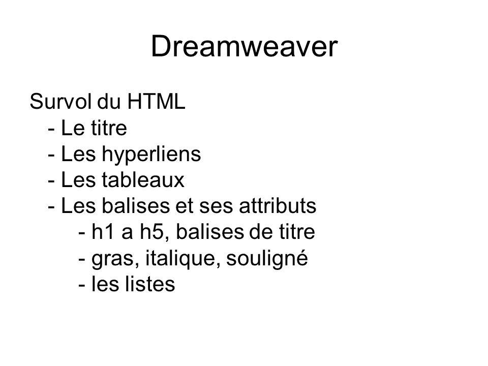 Dreamweaver Survol du HTML - Le titre - Les hyperliens - Les tableaux - Les balises et ses attributs - h1 a h5, balises de titre - gras, italique, souligné - les listes