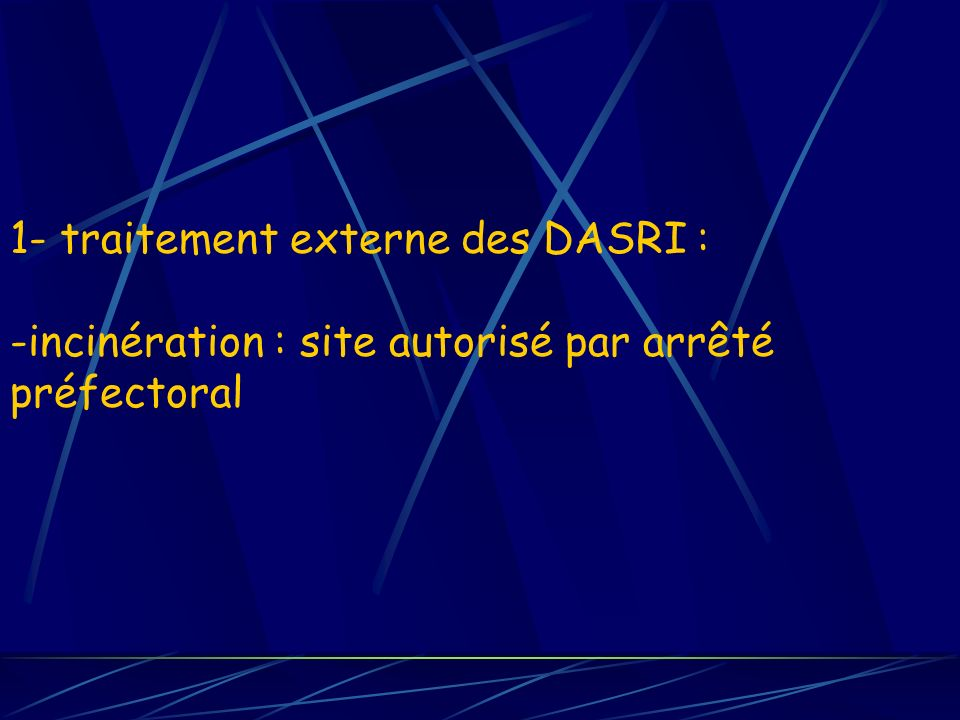 1- traitement externe des DASRI : -incinération : site autorisé par arrêté préfectoral