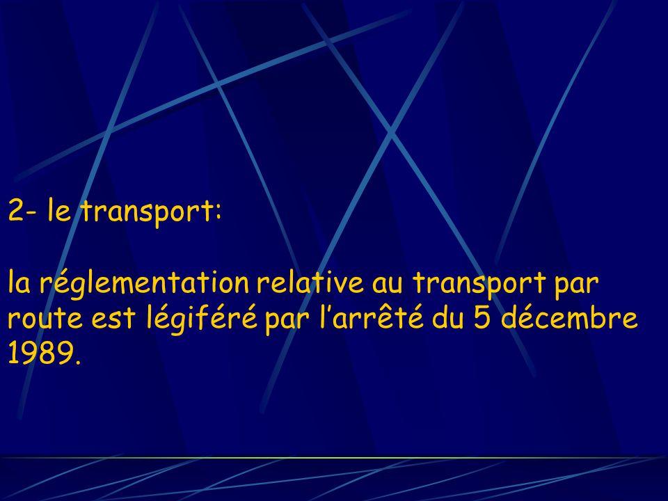 2- le transport: la réglementation relative au transport par route est légiféré par larrêté du 5 décembre 1989.