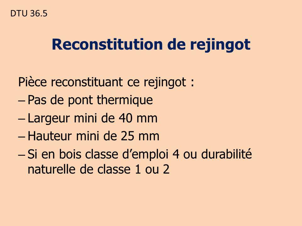 DTU 36.5 Reconstitution de rejingot Pièce reconstituant ce rejingot : – Pas de pont thermique – Largeur mini de 40 mm – Hauteur mini de 25 mm – Si en bois classe demploi 4 ou durabilité naturelle de classe 1 ou 2