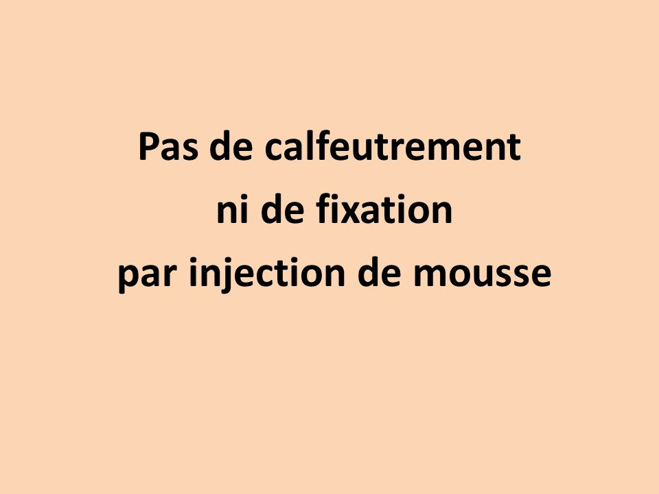 Pas de calfeutrement ni de fixation par injection de mousse