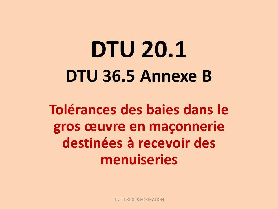 DTU 20.1 DTU 36.5 Annexe B Tolérances des baies dans le gros œuvre en maçonnerie destinées à recevoir des menuiseries Jean BRIDIER FORMATION