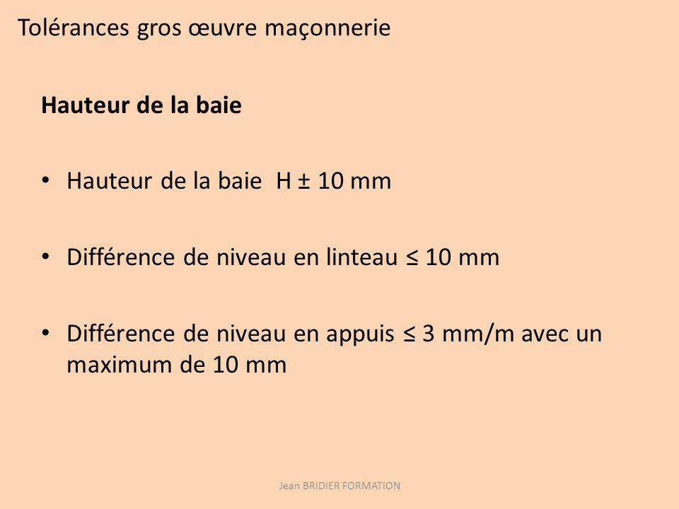 Tolérances gros œuvre maçonnerie Hauteur de la baie Hauteur de la baie H ± 10 mm Différence de niveau en linteau 10 mm Différence de niveau en appuis 3 mm/m avec un maximum de 10 mm Jean BRIDIER FORMATION