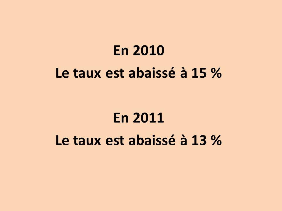 En 2010 Le taux est abaissé à 15 % En 2011 Le taux est abaissé à 13 %